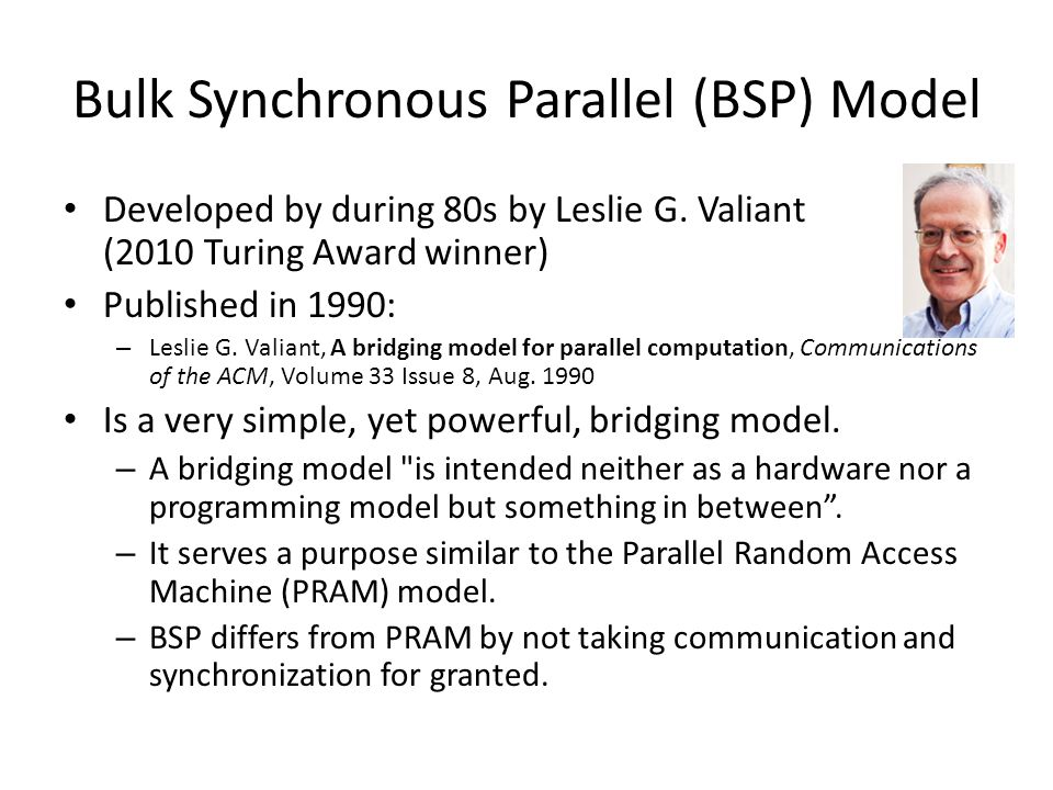 Bulk Synchronous Parallel (BSP) Model Developed by during 80s by Leslie G.
