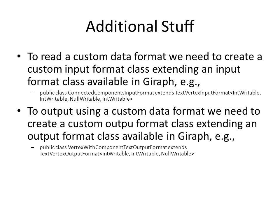 Additional Stuff To read a custom data format we need to create a custom input format class extending an input format class available in Giraph, e.g., – public class ConnectedComponentsInputFormat extends TextVertexInputFormat To output using a custom data format we need to create a custom outpu format class extending an output format class available in Giraph, e.g., – public class VertexWithComponentTextOutputFormat extends TextVertexOutputFormat