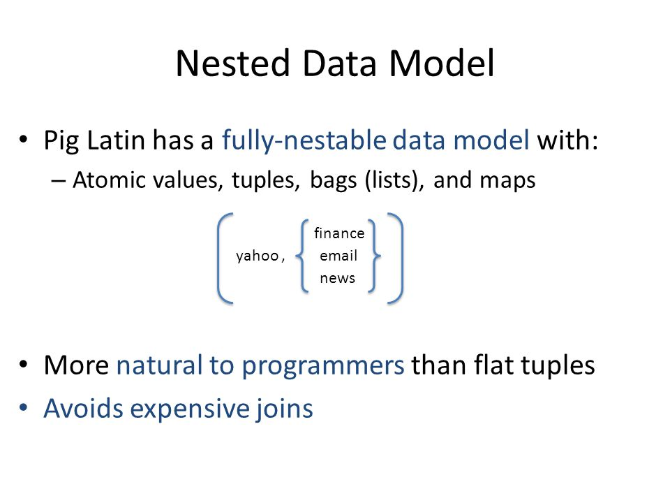 Nested Data Model Pig Latin has a fully-nestable data model with: – Atomic values, tuples, bags (lists), and maps More natural to programmers than flat tuples Avoids expensive joins yahoo, finance email news