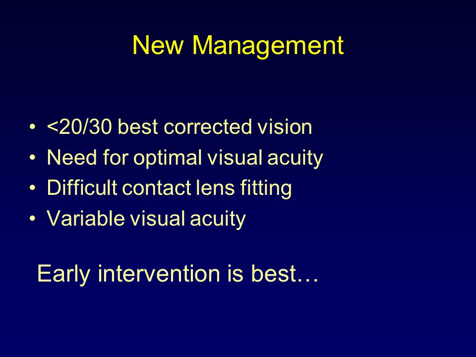 New Management <20/30 best corrected vision Need for optimal visual acuity Difficult contact lens fitting Variable visual acuity Early intervention is
