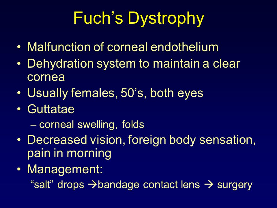 Fuch's Dystrophy Malfunction of corneal endothelium Dehydration system to maintain a clear cornea Usually females, 50's, both eyes Guttatae –corneal s