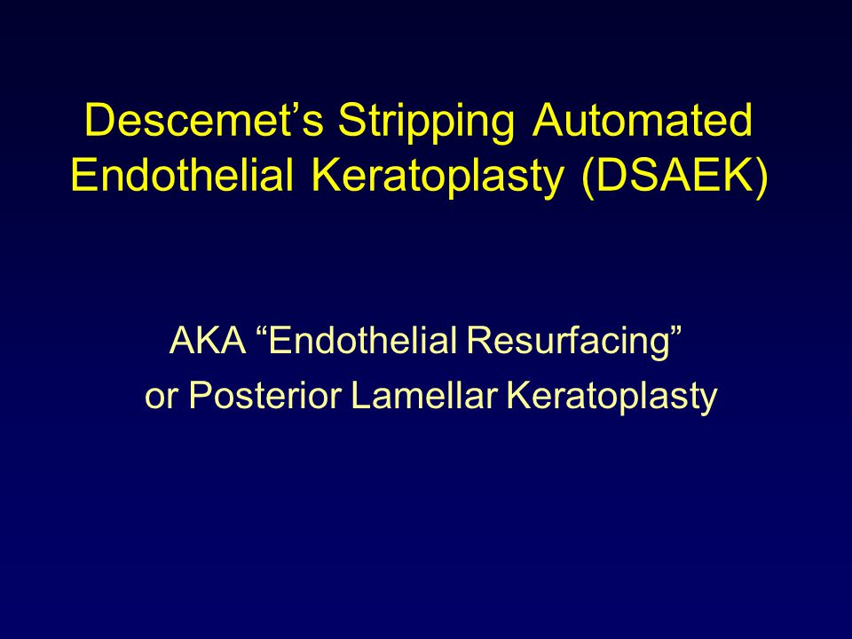 "Descemet's Stripping Automated Endothelial Keratoplasty (DSAEK) AKA ""Endothelial Resurfacing"" or Posterior Lamellar Keratoplasty"