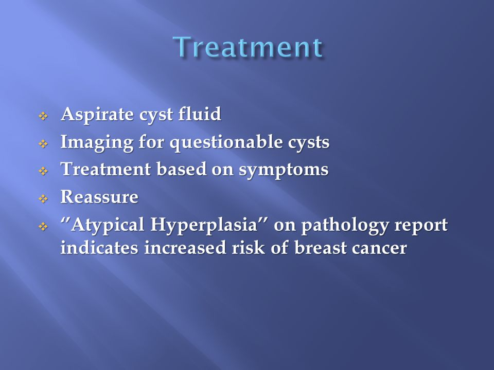  Aspirate cyst fluid  Imaging for questionable cysts  Treatment based on symptoms  Reassure  ''Atypical Hyperplasia'' on pathology report indicat
