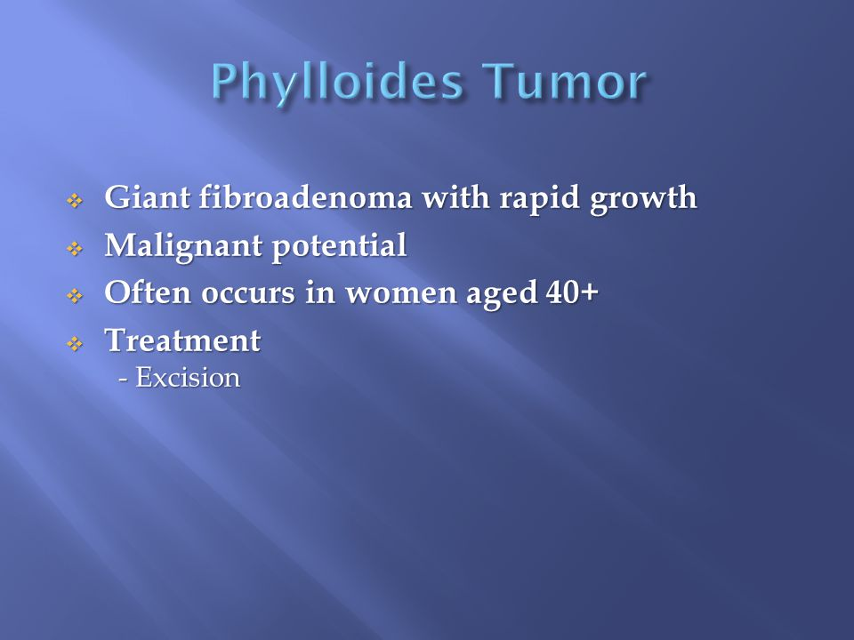  Giant fibroadenoma with rapid growth  Malignant potential  Often occurs in women aged 40+  Treatment - Excision