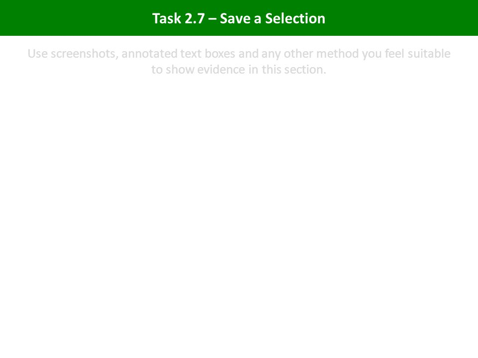 Task 2.7 – Save a Selection Use screenshots, annotated text boxes and any other method you feel suitable to show evidence in this section.