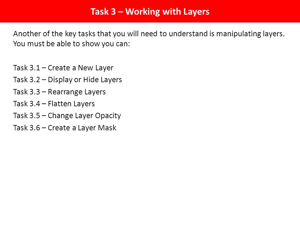 Task 3 – Working with Layers Another of the key tasks that you will need to understand is manipulating layers.