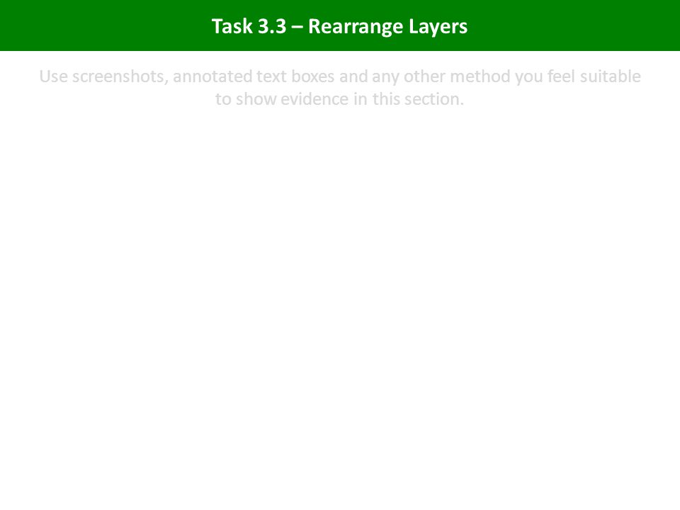 Task 3.3 – Rearrange Layers Use screenshots, annotated text boxes and any other method you feel suitable to show evidence in this section.