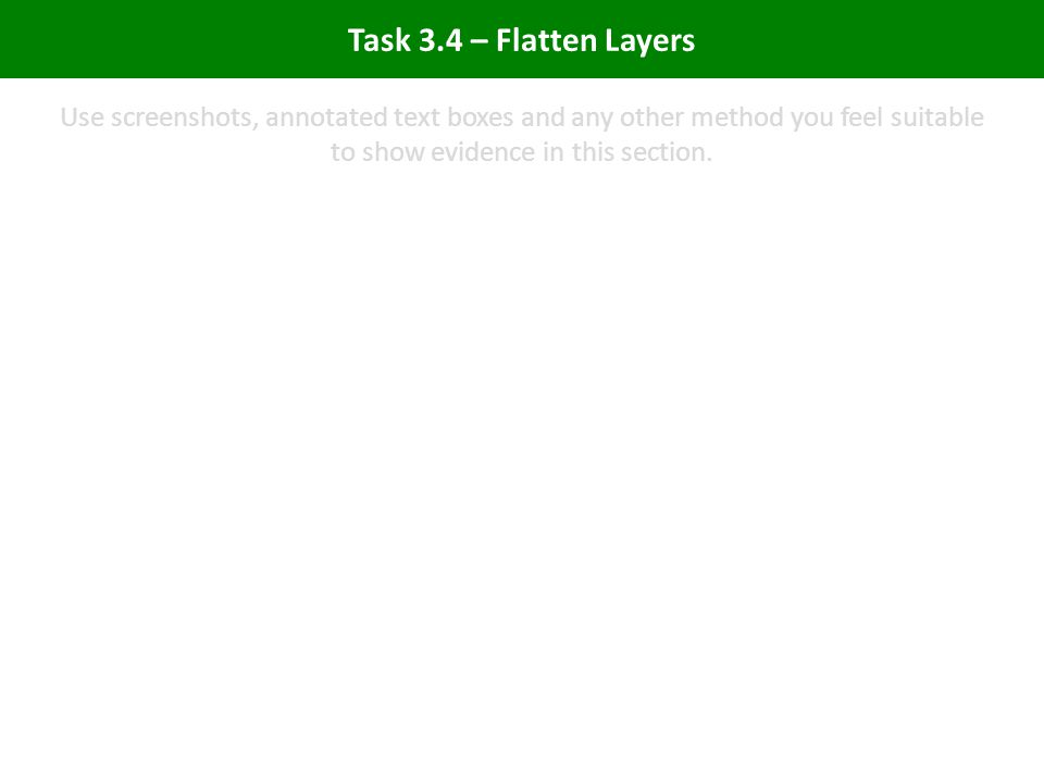 Task 3.4 – Flatten Layers Use screenshots, annotated text boxes and any other method you feel suitable to show evidence in this section.