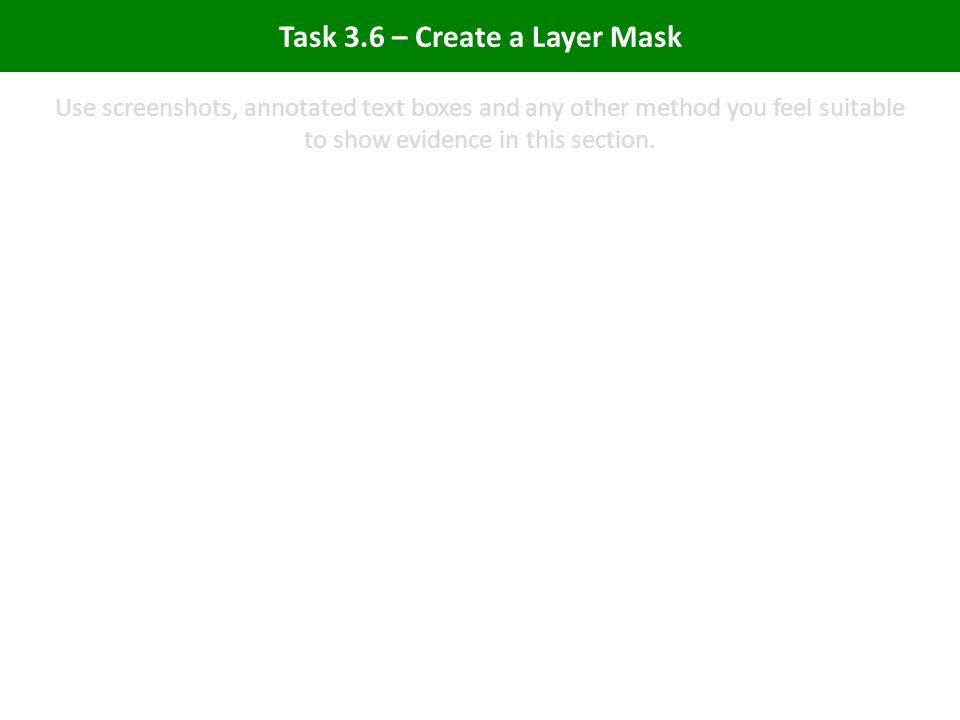 Task 3.6 – Create a Layer Mask Use screenshots, annotated text boxes and any other method you feel suitable to show evidence in this section.
