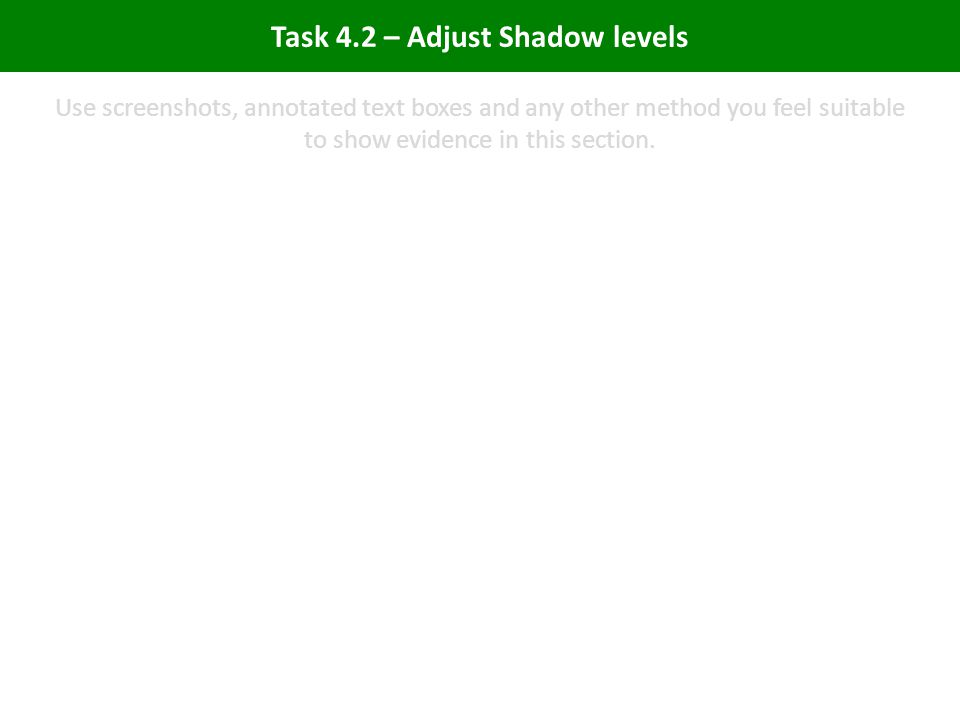 Task 4.2 – Adjust Shadow levels Use screenshots, annotated text boxes and any other method you feel suitable to show evidence in this section.