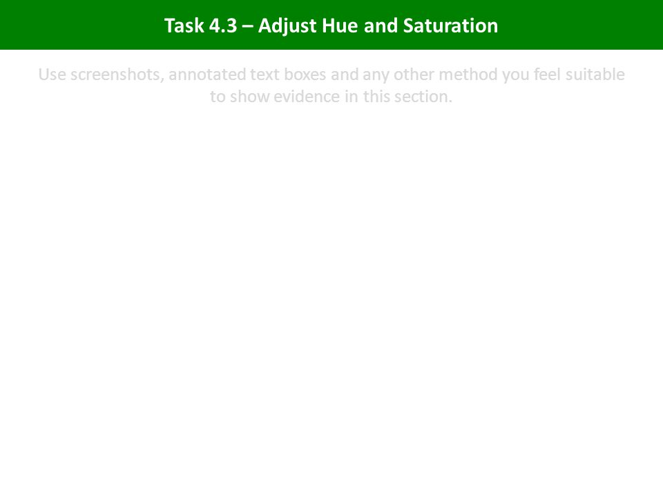 Task 4.3 – Adjust Hue and Saturation Use screenshots, annotated text boxes and any other method you feel suitable to show evidence in this section.
