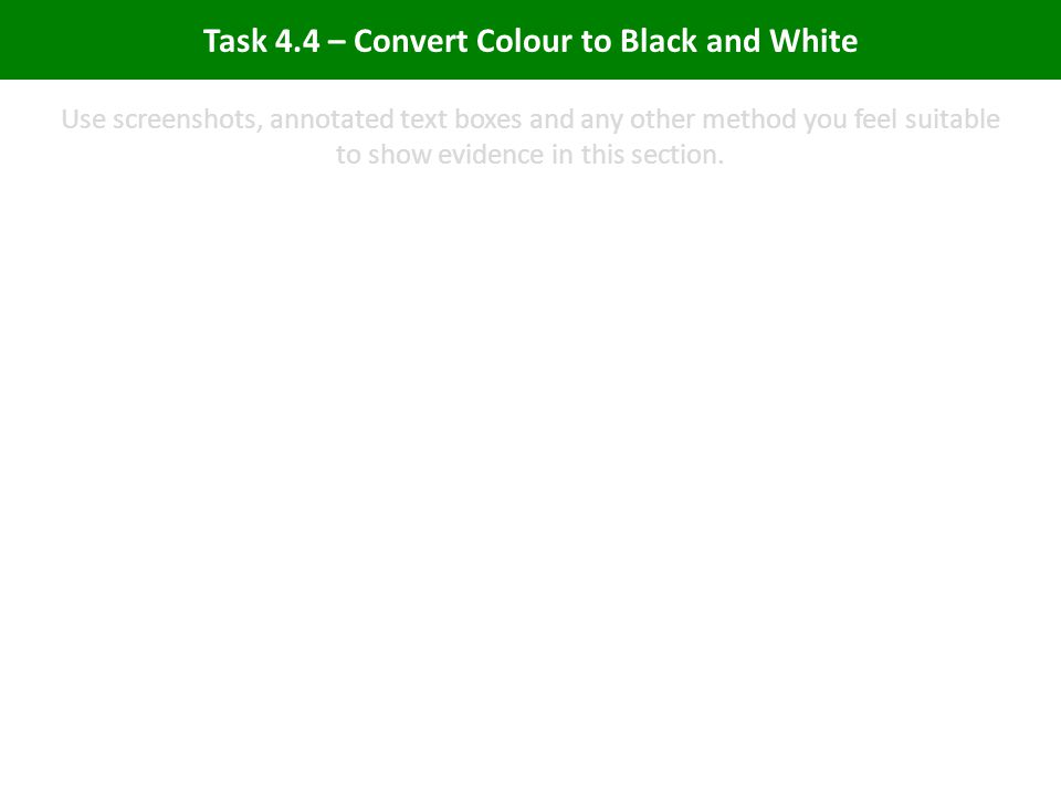 Task 4.4 – Convert Colour to Black and White Use screenshots, annotated text boxes and any other method you feel suitable to show evidence in this section.