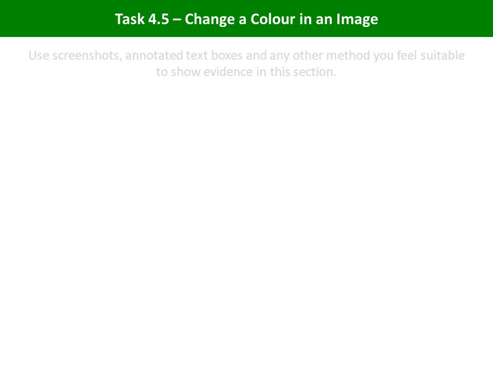 Task 4.5 – Change a Colour in an Image Use screenshots, annotated text boxes and any other method you feel suitable to show evidence in this section.
