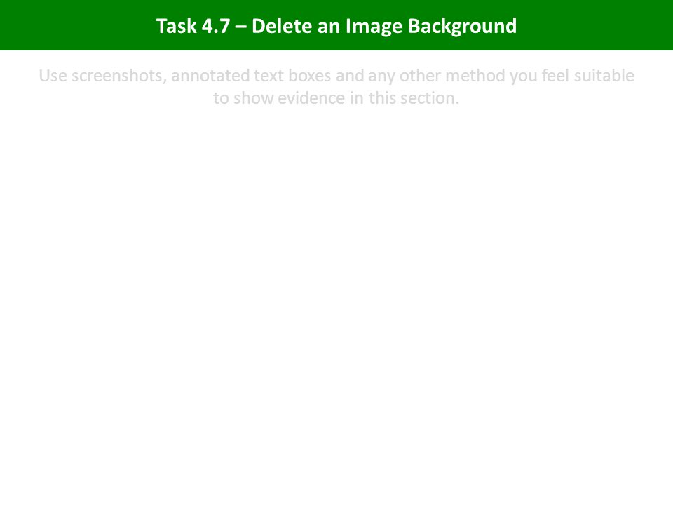 Task 4.7 – Delete an Image Background Use screenshots, annotated text boxes and any other method you feel suitable to show evidence in this section.