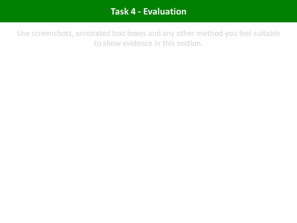 Task 4 - Evaluation Use screenshots, annotated text boxes and any other method you feel suitable to show evidence in this section.
