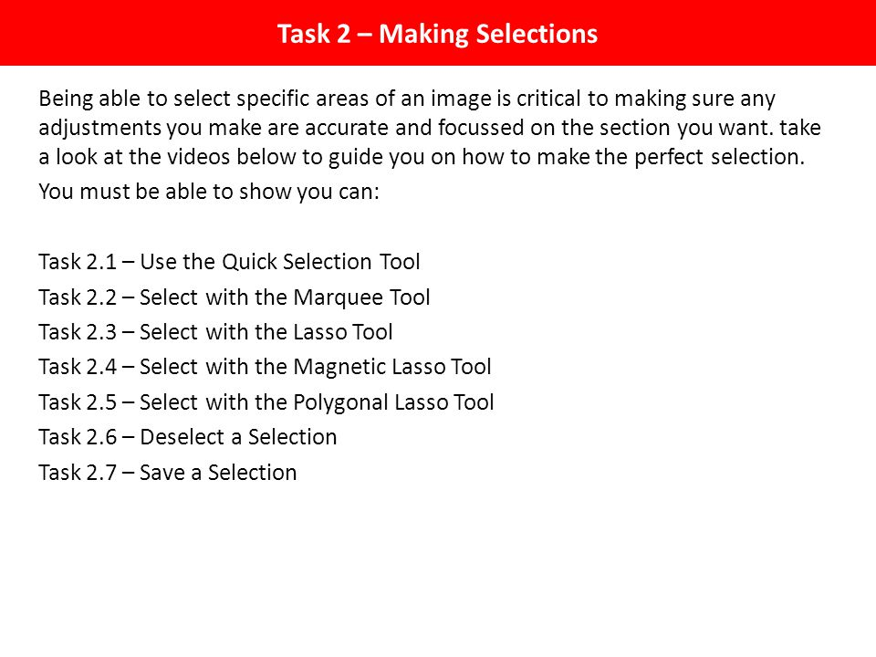 Task 2 – Making Selections Being able to select specific areas of an image is critical to making sure any adjustments you make are accurate and focussed on the section you want.
