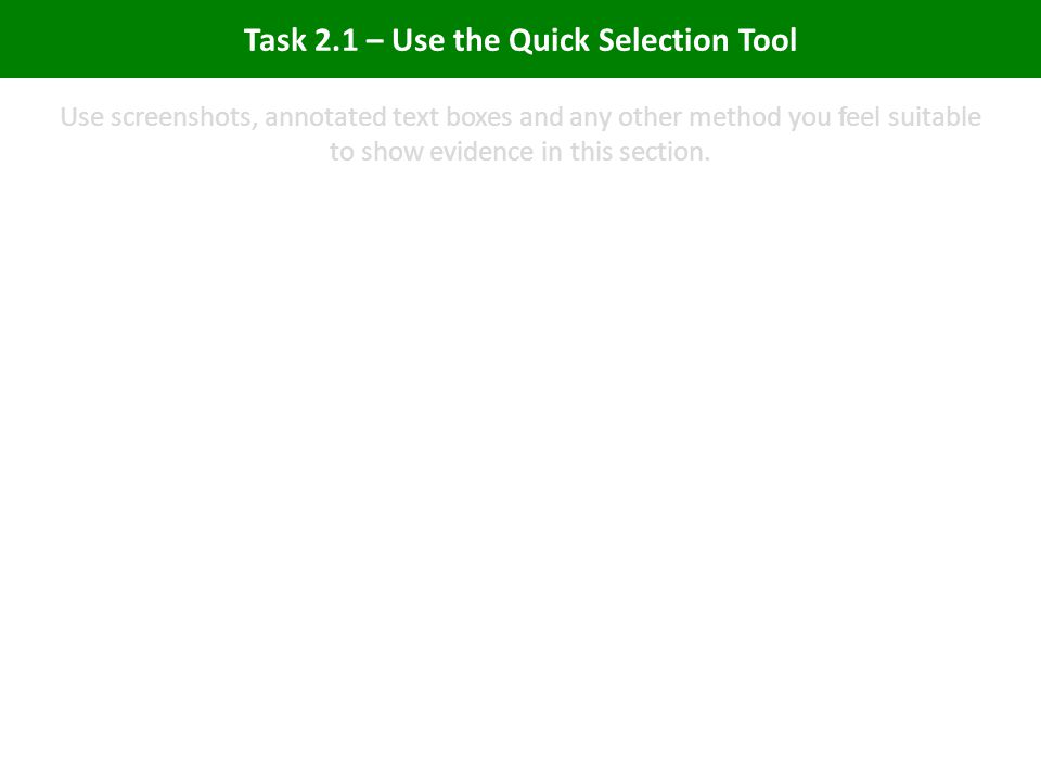 Task 2.1 – Use the Quick Selection Tool Use screenshots, annotated text boxes and any other method you feel suitable to show evidence in this section.