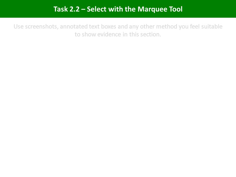 Task 2.2 – Select with the Marquee Tool Use screenshots, annotated text boxes and any other method you feel suitable to show evidence in this section.