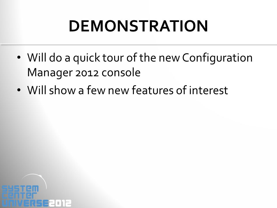 Will do a quick tour of the new Configuration Manager 2012 console Will show a few new features of interest DEMONSTRATION