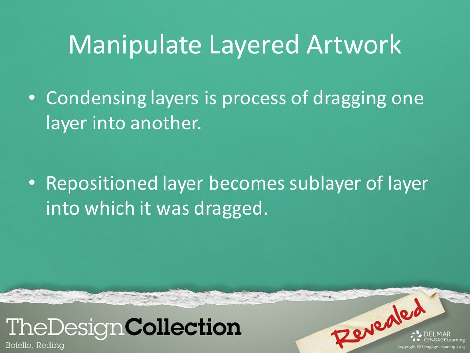 Manipulate Layered Artwork Condensing layers is process of dragging one layer into another.