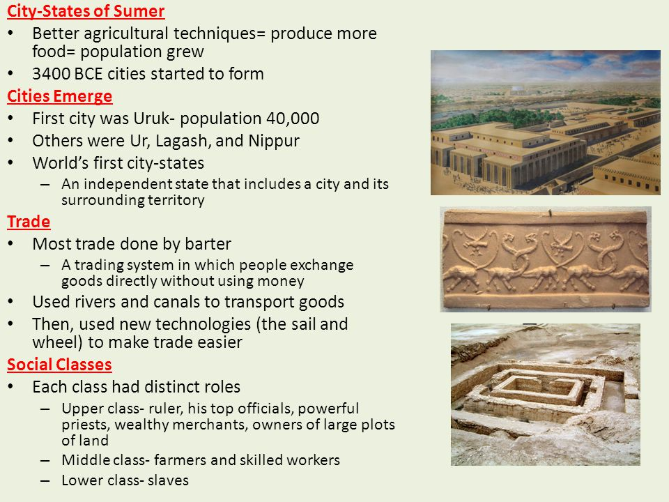 City-States of Sumer Better agricultural techniques= produce more food= population grew 3400 BCE cities started to form Cities Emerge First city was U