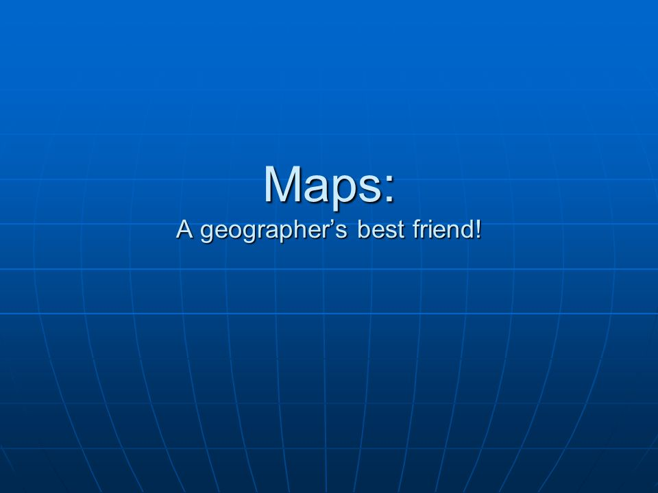 Maps: A geographer's best friend!