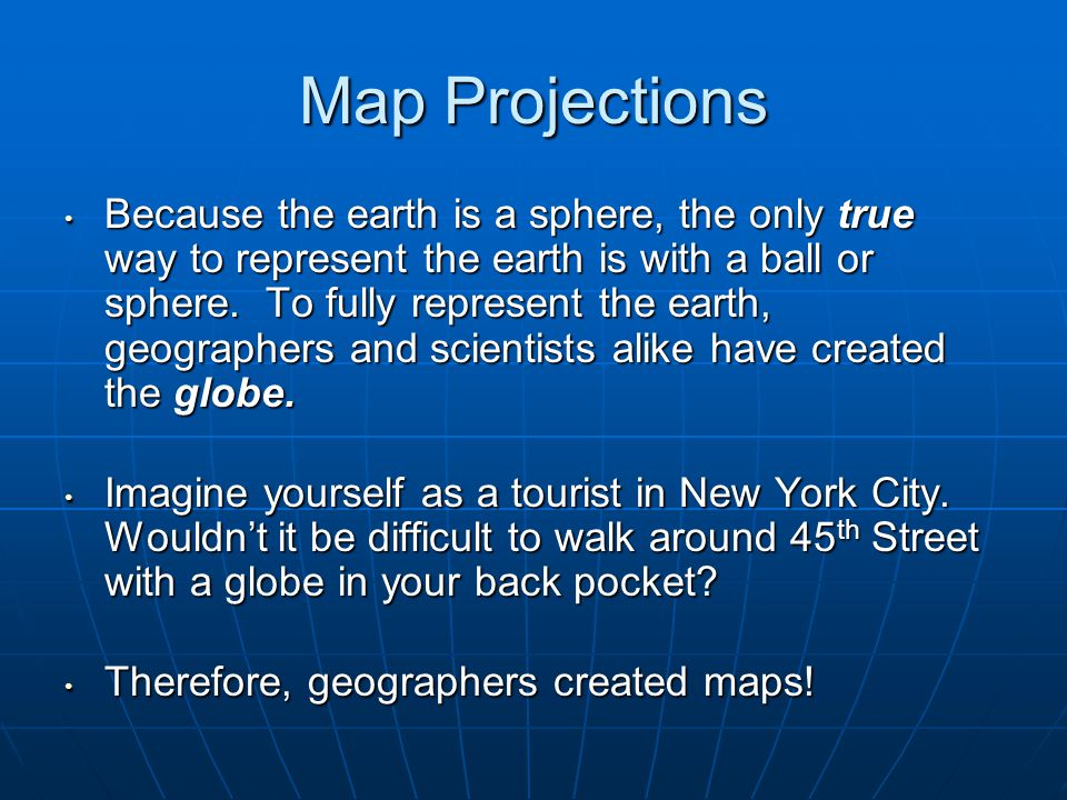Map Projections Because the earth is a sphere, the only true way to represent the earth is with a ball or sphere.