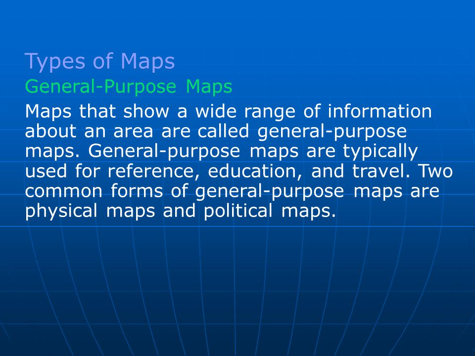 Maps that show a wide range of information about an area are called general-purpose maps. General-purpose maps are typically used for reference, educa