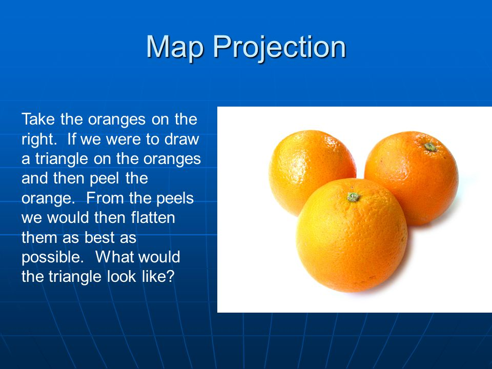 Map Projection Take the oranges on the right.