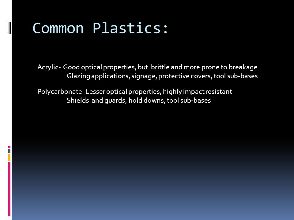 Common Plastics: Acrylic- Good optical properties, but brittle and more prone to breakage Glazing applications, signage, protective covers, tool sub-b