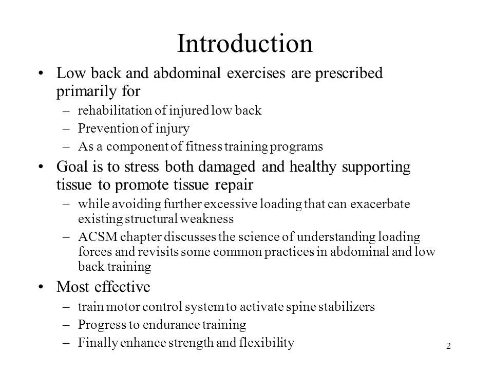 2 Introduction Low back and abdominal exercises are prescribed primarily for –rehabilitation of injured low back –Prevention of injury –As a component of fitness training programs Goal is to stress both damaged and healthy supporting tissue to promote tissue repair –while avoiding further excessive loading that can exacerbate existing structural weakness –ACSM chapter discusses the science of understanding loading forces and revisits some common practices in abdominal and low back training Most effective –train motor control system to activate spine stabilizers –Progress to endurance training –Finally enhance strength and flexibility
