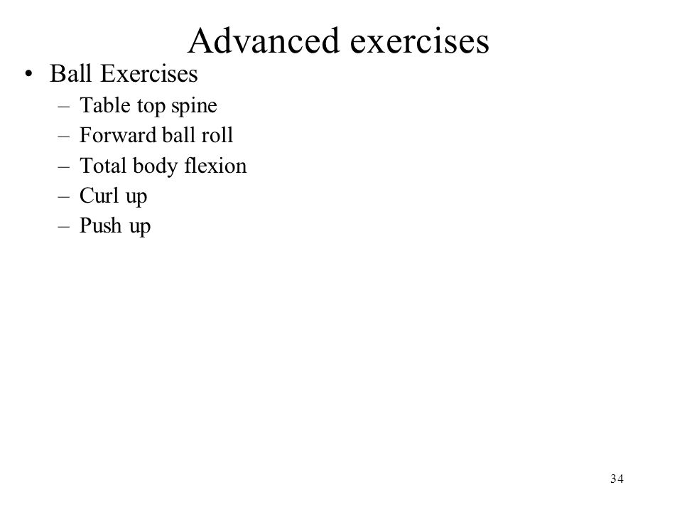 34 Advanced exercises Ball Exercises –Table top spine –Forward ball roll –Total body flexion –Curl up –Push up