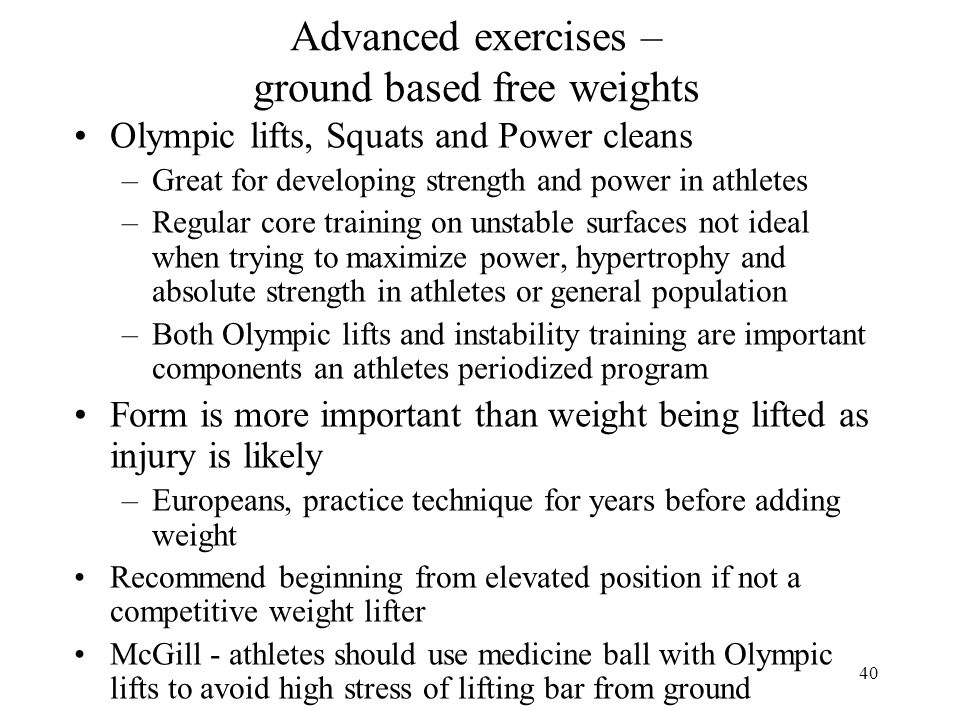 40 Advanced exercises – ground based free weights Olympic lifts, Squats and Power cleans –Great for developing strength and power in athletes –Regular core training on unstable surfaces not ideal when trying to maximize power, hypertrophy and absolute strength in athletes or general population –Both Olympic lifts and instability training are important components an athletes periodized program Form is more important than weight being lifted as injury is likely –Europeans, practice technique for years before adding weight Recommend beginning from elevated position if not a competitive weight lifter McGill - athletes should use medicine ball with Olympic lifts to avoid high stress of lifting bar from ground