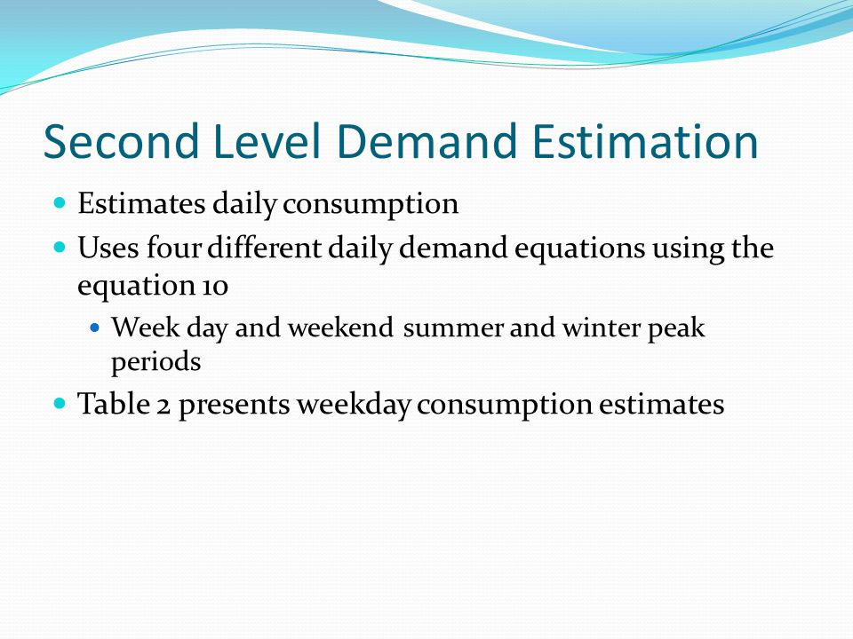 Second Level Demand Estimation Estimates daily consumption Uses four different daily demand equations using the equation 10 Week day and weekend summer and winter peak periods Table 2 presents weekday consumption estimates