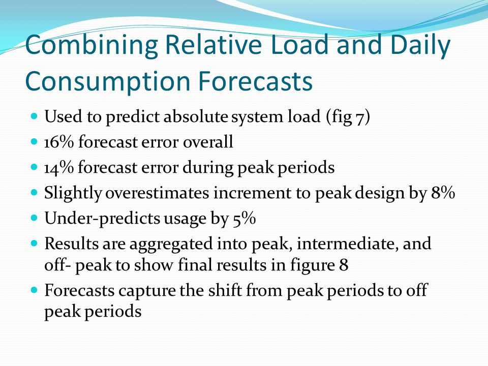 Combining Relative Load and Daily Consumption Forecasts Used to predict absolute system load (fig 7) 16% forecast error overall 14% forecast error during peak periods Slightly overestimates increment to peak design by 8% Under-predicts usage by 5% Results are aggregated into peak, intermediate, and off- peak to show final results in figure 8 Forecasts capture the shift from peak periods to off peak periods