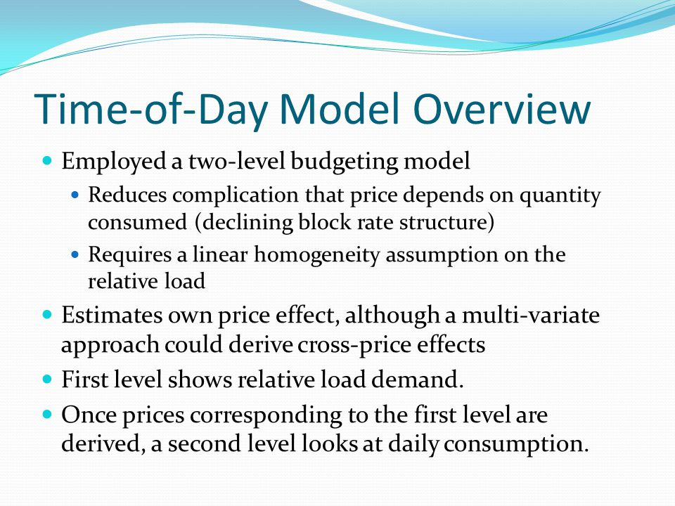Time-of-Day Model Overview Employed a two-level budgeting model Reduces complication that price depends on quantity consumed (declining block rate structure) Requires a linear homogeneity assumption on the relative load Estimates own price effect, although a multi-variate approach could derive cross-price effects First level shows relative load demand.
