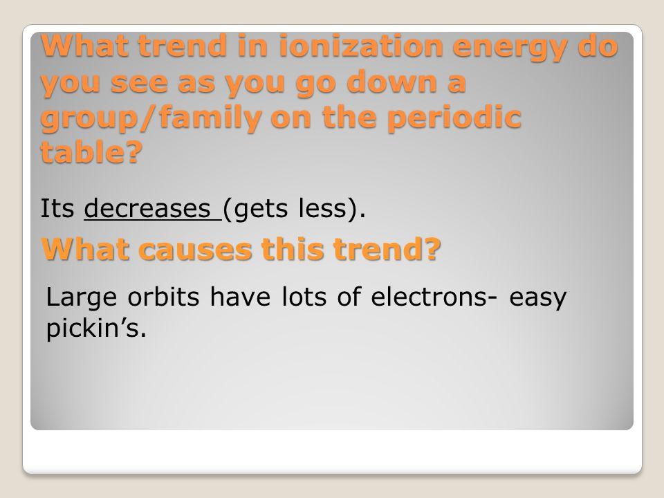 What trend in ionization energy do you see as you go down a group/family on the periodic table? Its decreases (gets less). What causes this trend? Lar