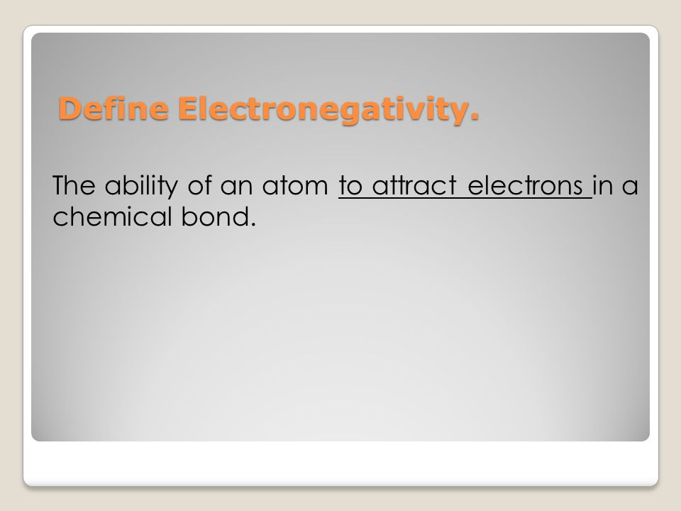 Define Electronegativity. Define Electronegativity. The ability of an atom to attract electrons in a chemical bond.