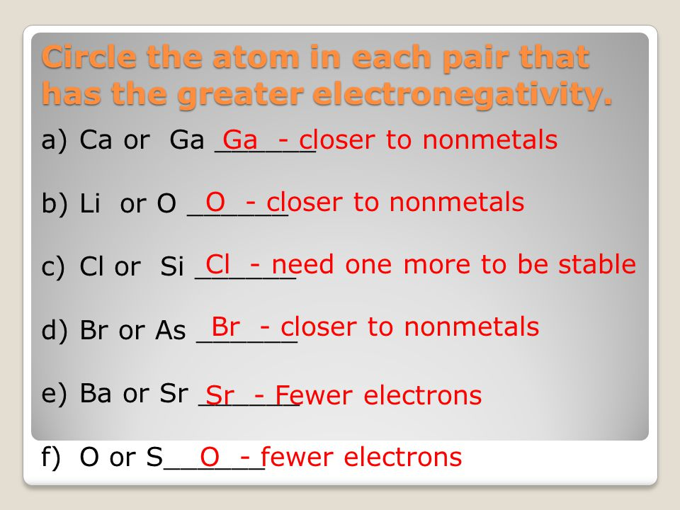 a)Ca or Ga ______ b)Li or O ______ c)Cl or Si ______ d)Br or As ______ e)Ba or Sr ______ f)O or S______ Circle the atom in each pair that has the grea