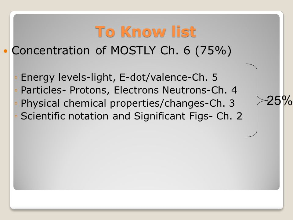 To Know list Concentration of MOSTLY Ch. 6 (75%) ◦Energy levels-light, E-dot/valence-Ch. 5 ◦Particles- Protons, Electrons Neutrons-Ch. 4 ◦Physical che