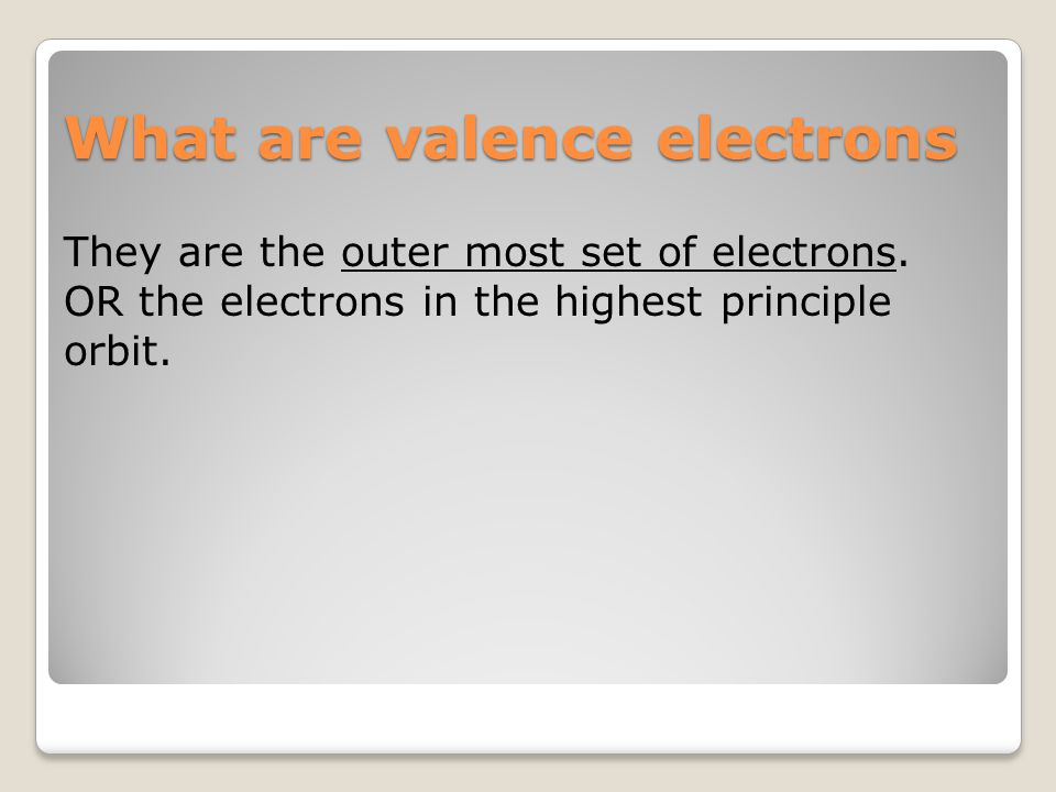 What are valence electrons They are the outer most set of electrons. OR the electrons in the highest principle orbit.