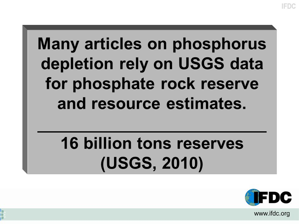 IFDC Many articles on phosphorus depletion rely on USGS data for phosphate rock reserve and resource estimates. 16 billion tons reserves (USGS, 2010)