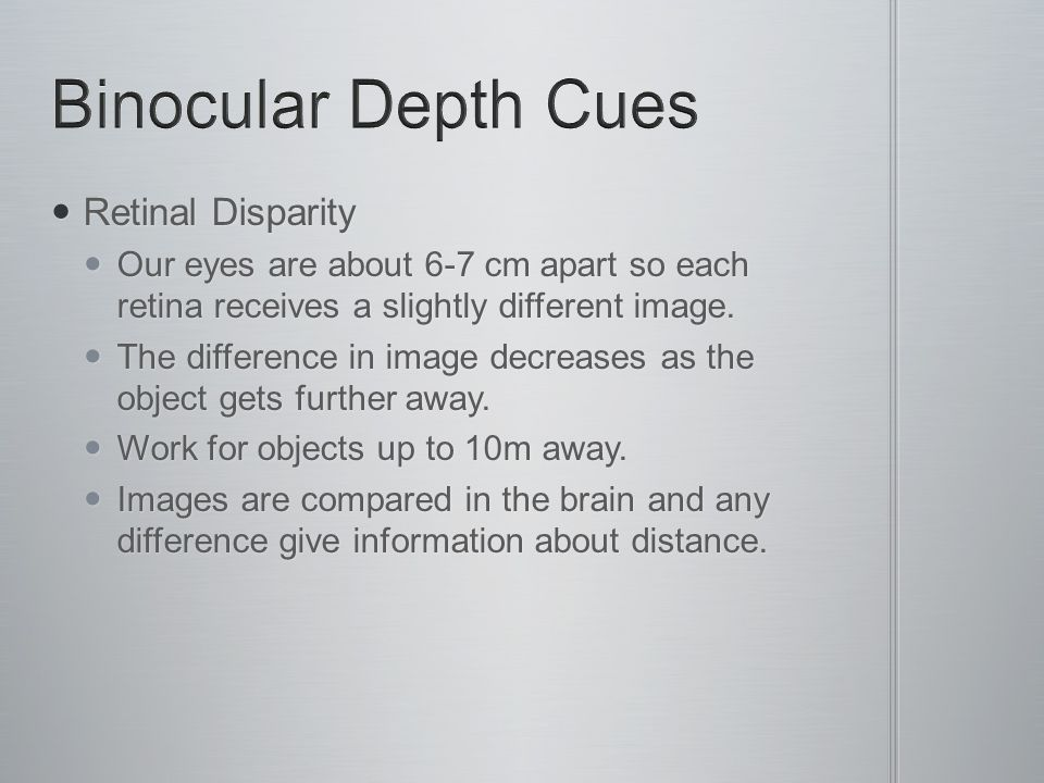 Retinal Disparity Retinal Disparity Our eyes are about 6-7 cm apart so each retina receives a slightly different image.