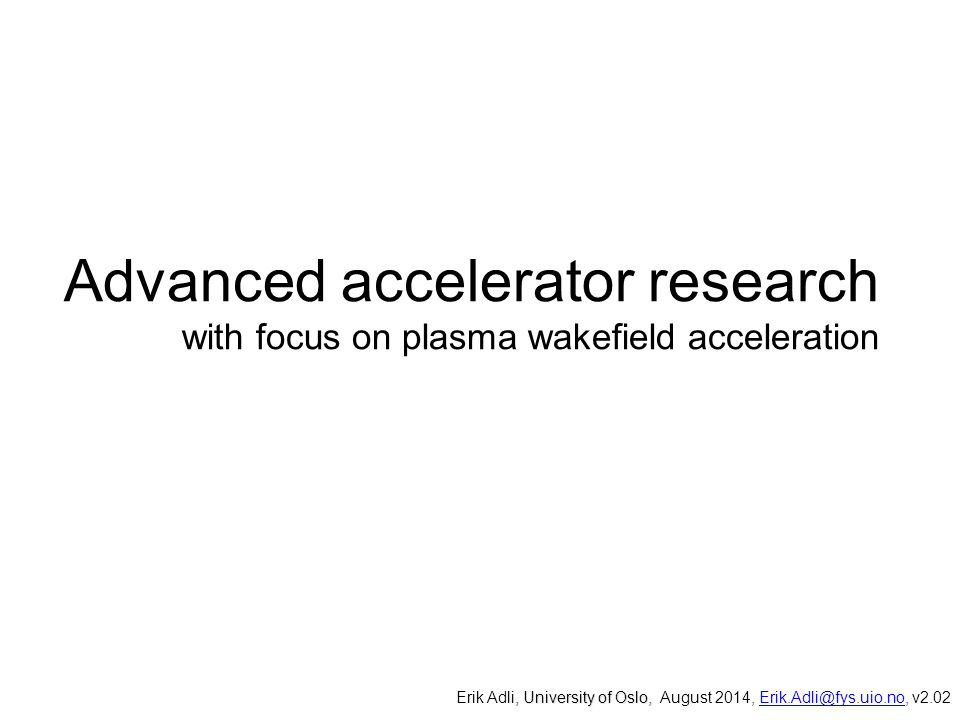 Advanced accelerator research with focus on plasma wakefield acceleration, University of Oslo, Erik Adli, University of Oslo, August 2014, Erik.Adli@fys.uio.no, v2.02Erik.Adli@fys.uio.no