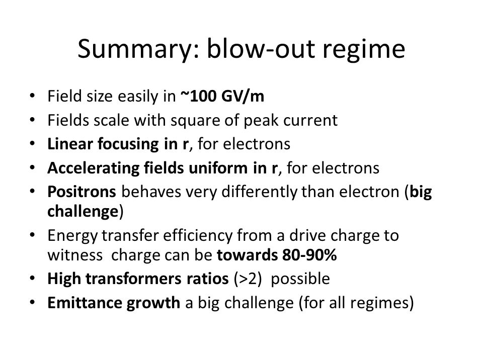 Summary: blow-out regime Field size easily in ~100 GV/m Fields scale with square of peak current Linear focusing in r, for electrons Accelerating fields uniform in r, for electrons Positrons behaves very differently than electron (big challenge) Energy transfer efficiency from a drive charge to witness charge can be towards 80-90% High transformers ratios (>2) possible Emittance growth a big challenge (for all regimes)