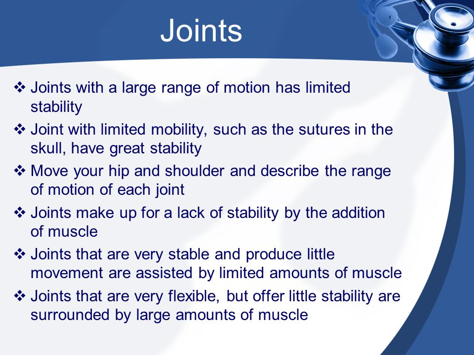  Joints with a large range of motion has limited stability  Joint with limited mobility, such as the sutures in the skull, have great stability  Mo