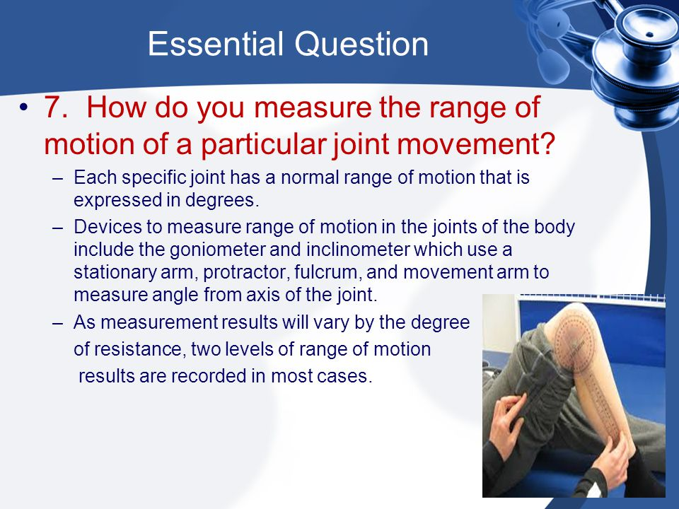 Essential Question 7.How do you measure the range of motion of a particular joint movement? –Each specific joint has a normal range of motion that is