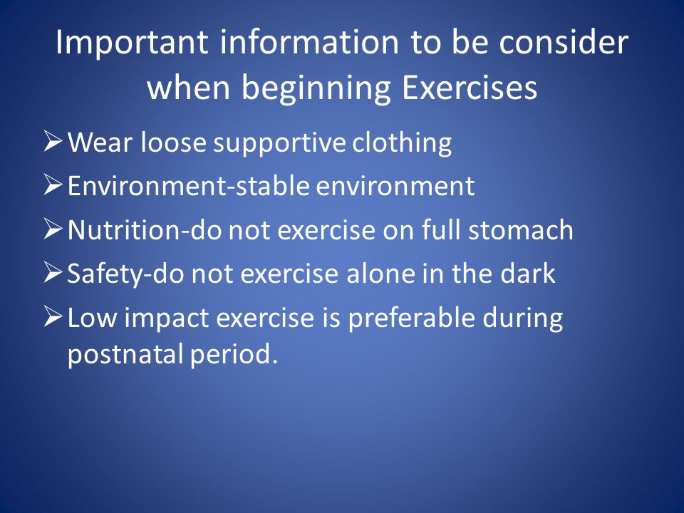 Important information to be consider when beginning Exercises  Wear loose supportive clothing  Environment-stable environment  Nutrition-do not exercise on full stomach  Safety-do not exercise alone in the dark  Low impact exercise is preferable during postnatal period.
