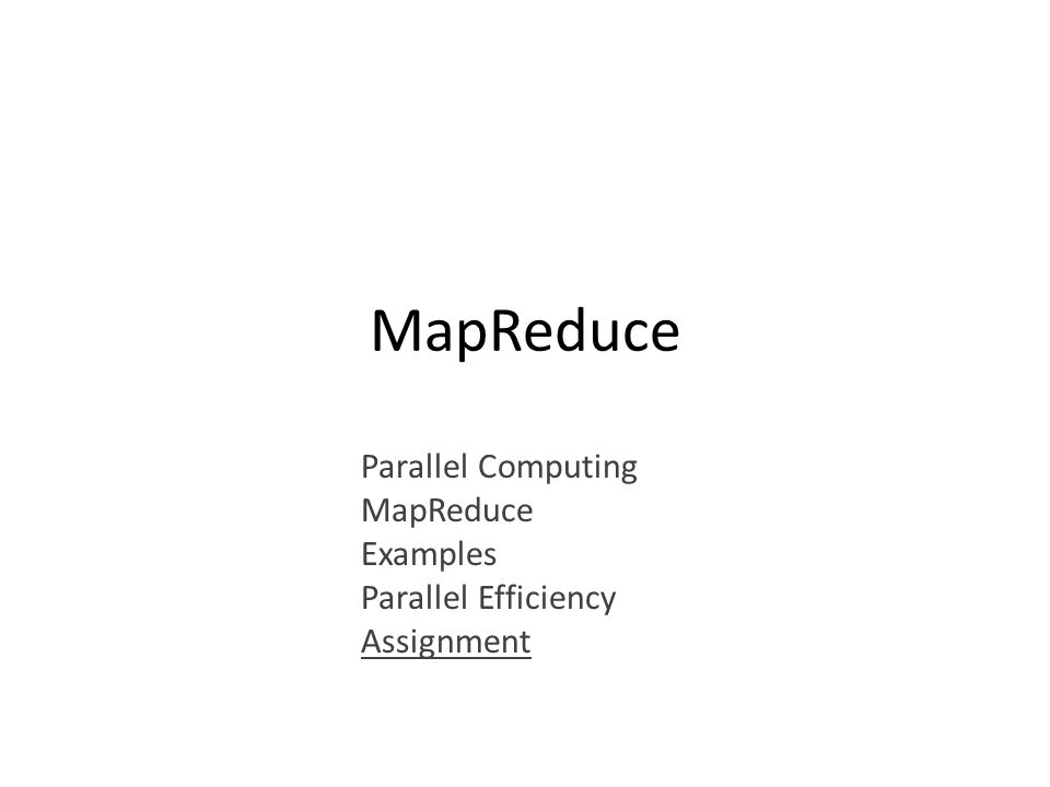 MapReduce Parallel Computing MapReduce Examples Parallel Efficiency Assignment