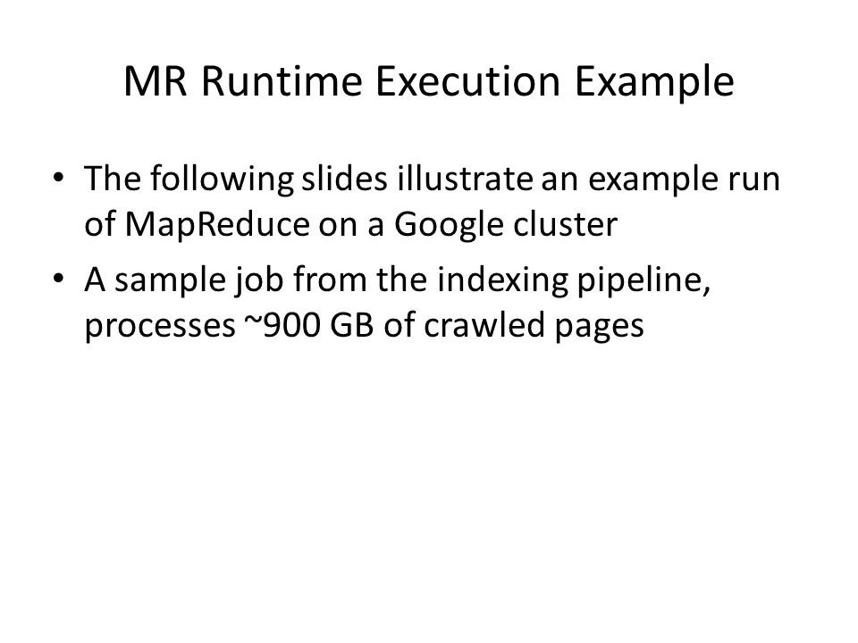 MR Runtime Execution Example The following slides illustrate an example run of MapReduce on a Google cluster A sample job from the indexing pipeline, processes ~900 GB of crawled pages